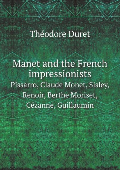Théodore Duret Manet and the French impressionists. Pissarro, Claude Monet, Sisley, Renoir, Berthe Moriset, Cezanne, Guillaumin cezanne portraits
