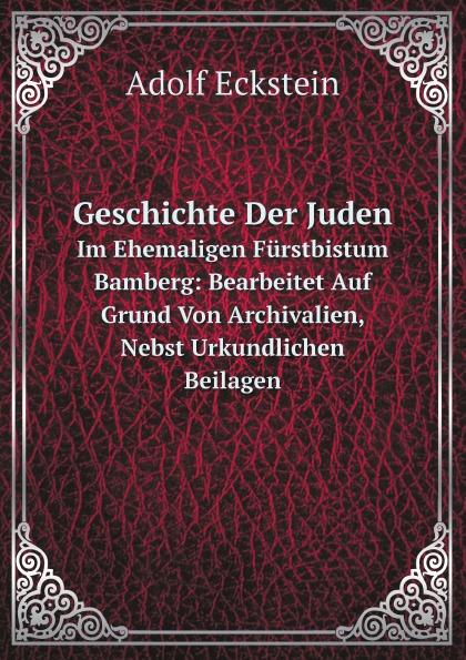 Adolf Eckstein Geschichte Der Juden. Im Ehemaligen Furstbistum Bamberg: Bearbeitet Auf Grund Von Archivalien, Nebst Urkundlichen Beilagen