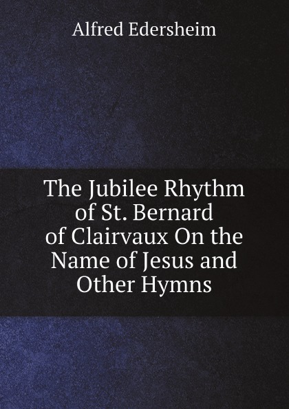 Edersheim Alfred The Jubilee Rhythm of St. Bernard of Clairvaux On the Name of Jesus and Other Hymns недорого