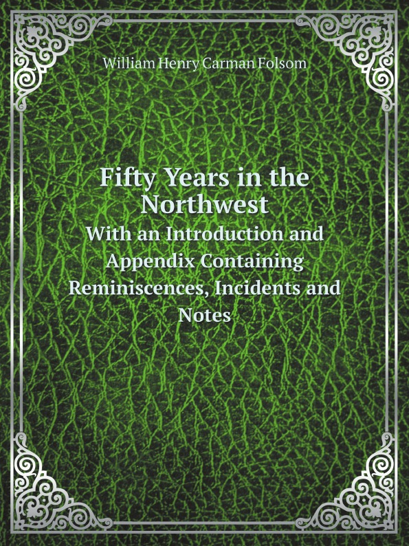 William Henry Carman Folsom Fifty Years in the Northwest. With an Introduction and Appendix Containing Reminiscences, Incidents and Notes folsom william henry carman fifty years in the northwest