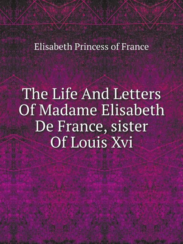Elisabeth Princess of France The Life And Letters Of Madame Elisabeth De France, sister Of Louis Xvi elisabeth princess of france the life and letters of madame elisabeth de france sister of louis xvi