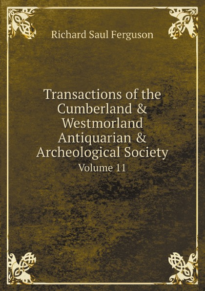 Richard Saul Ferguson Transactions of the Cumberland . Westmorland Antiquarian . Archeological Society. Volume 11