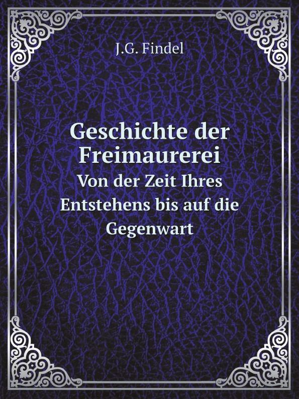 J.G. Findel Geschichte der Freimaurerei. Von der Zeit Ihres Entstehens bis auf die Gegenwart