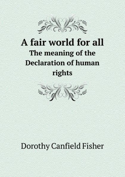 Fisher Dorothy Canfield A fair world for all. The meaning of the Declaration of human rights united nations the universal declaration of human rights