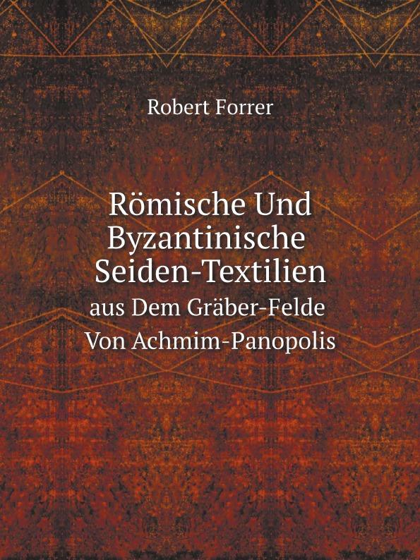 Robert Forrer Romische Und Byzantinische Seiden-Textilien. Aus Dem Graber-Felde Von Achmim-Panopolis