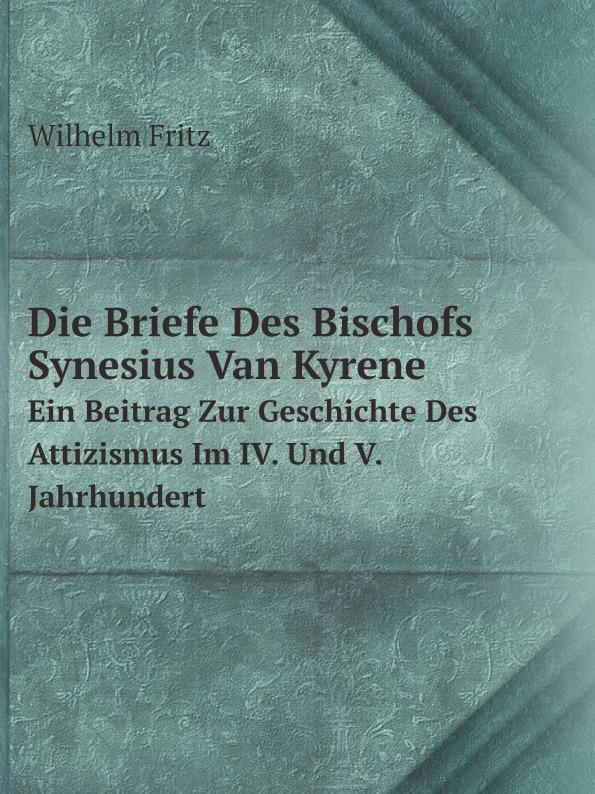 Wilhelm Fritz Die Briefe Des Bischofs Synesius Van Kyrene. Ein Beitrag Zur Geschichte Des Attizismus Im IV. Und V. Jahrhundert