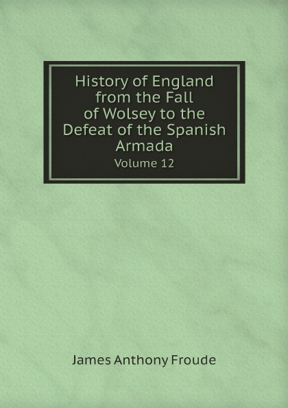 James Anthony Froude History of England from the Fall of Wolsey to the Defeat of the Spanish Armada. Volume 12 froude james anthony history of england from the fall of wolsey to the death of elizabeth vol iii