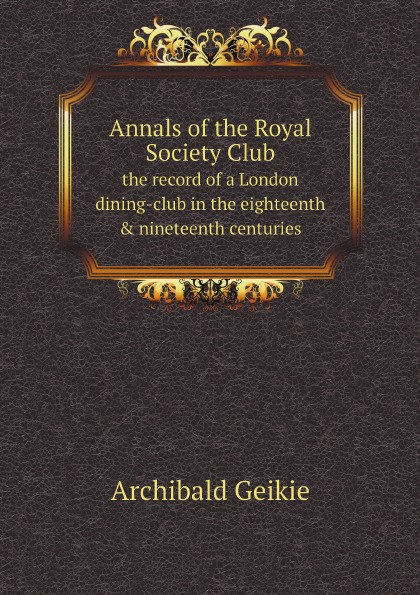 Geikie Archibald Annals of the Royal Society Club. the record of a London dining-club in the eighteenth . nineteenth centuries geikie archibald annals of the royal society club the record of a london dining club in the eighteenth nineteenth centuries