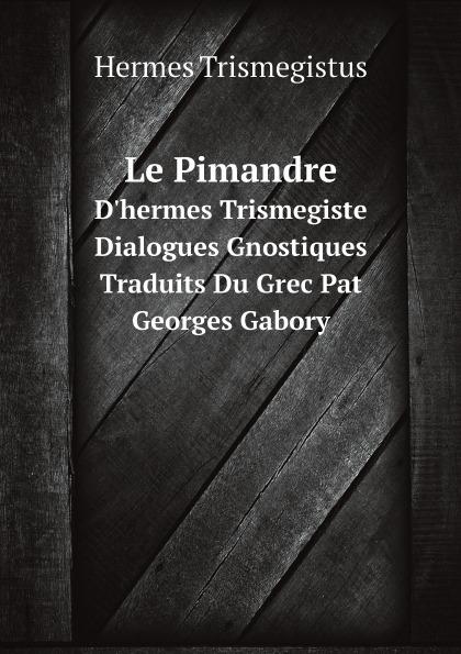 Hermes Trismegistus Le Pimandre. D.hermes Trismegiste, Dialogues Gnostiques Traduits Du Grec Pat Georges Gabory