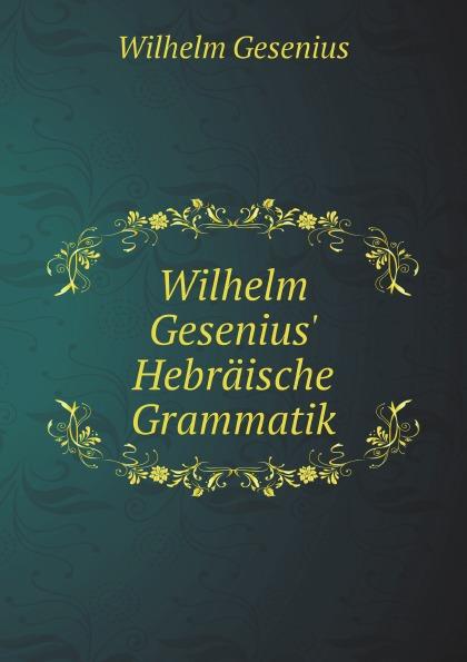Wilhelm Gesenius Wilhelm Gesenius. Hebraische Grammatik