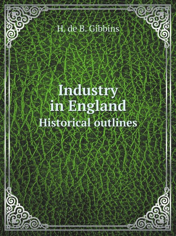 H. de B. Gibbins Industry in England. Historical outlines