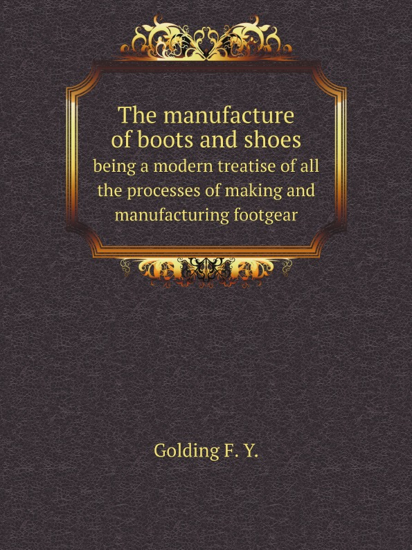 F.Y. Golding The manufacture of boots and shoes. being a modern treatise of all the processes of making and manufacturing footgear