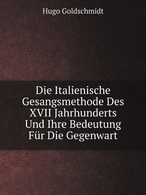 Hugo Goldschmidt Die Italienische Gesangsmethode Des XVII Jahrhunderts Und Ihre Bedeutung Fur Die Gegenwart