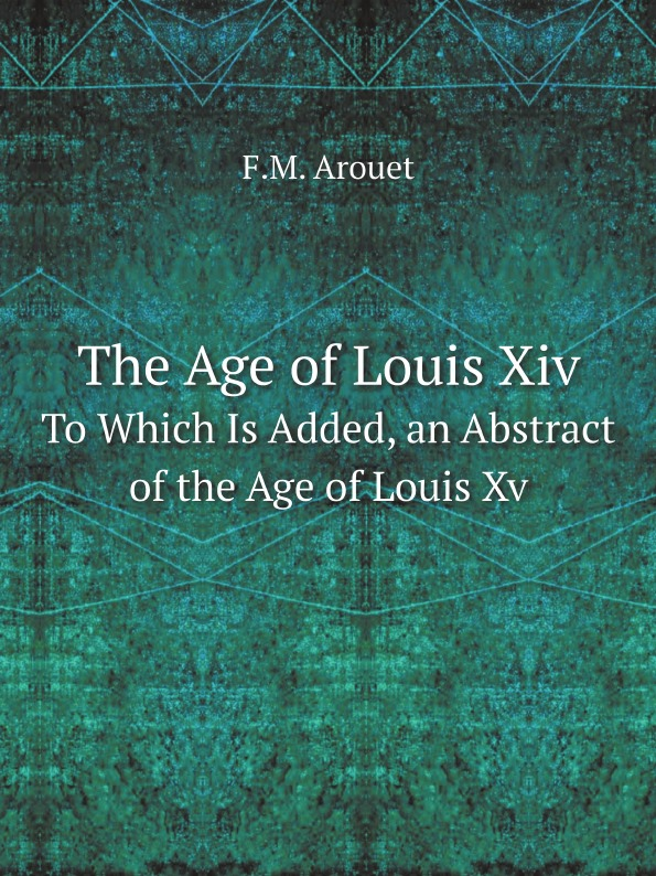 F.M. Arouet The Age of Louis Xiv. To Which Is Added, an Abstract of the Age of Louis Xv walker r the age of miracles