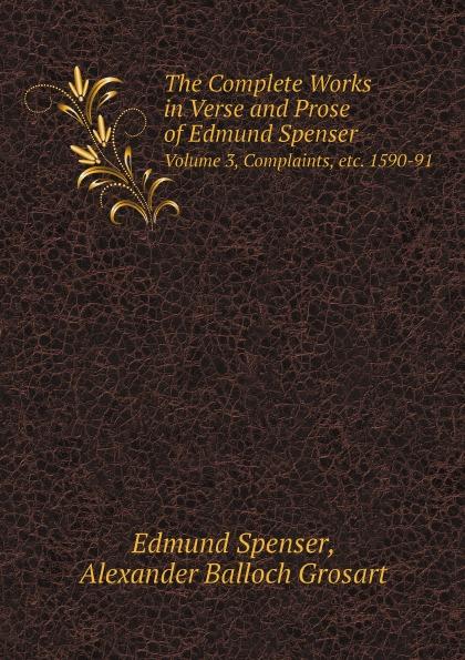 Spenser Edmund, Alexander Balloch Grosart The Complete Works in Verse and Prose of Edmund Spenser. Volume 3, Complaints, etc. 1590-91 spenser edmund works of edmund spenser