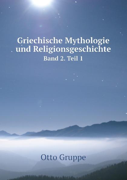 Otto Gruppe Griechische Mythologie und Religionsgeschichte. Band 2. Teil 1 moessner otto die mythologie in der dorischen und altattischen komodie german edition
