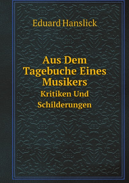 Eduard Hanslick Aus Dem Tagebuche Eines Musikers. Kritiken Und Schilderungen