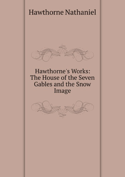 цена Hawthorne Nathaniel Hawthorne.s Works: The House of the Seven Gables and the Snow Image в интернет-магазинах