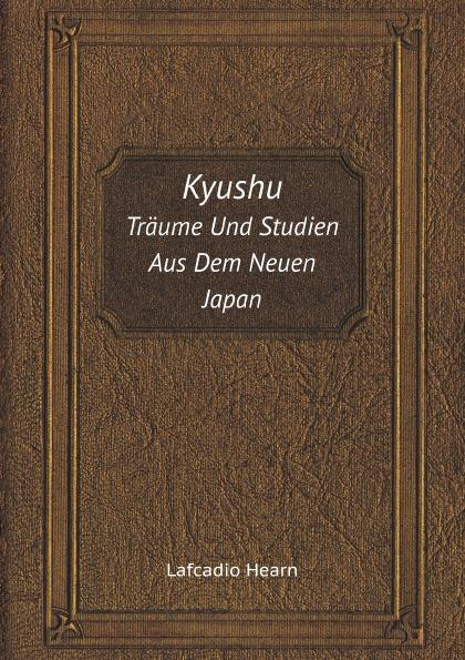 Lafcadio Hearn Kyushu. Traume Und Studien Aus Dem Neuen Japan