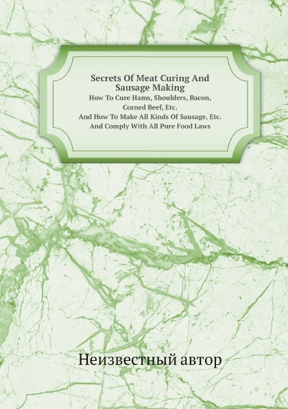 Неизвестный автор Secrets Of Meat Curing And Sausage Making; How To Cure Hams, Shoulders, Bacon, Corned Beef, Etc., And How To Make All Kinds Of Sausage, Etc. And Comply With All Pure Food Laws