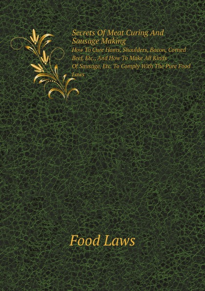 Food Laws Secrets Of Meat Curing And Sausage Making. How To Cure Hams, Shoulders, Bacon, Corned Beef, Etc., And How To Make All Kinds Of Sausage, Etc. To Comply With The Pure Food Laws