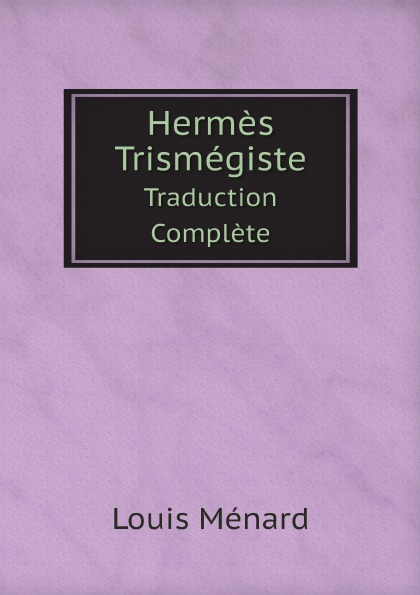 Hermes, Louis Ménard Hermes Trismegiste. Traduction Complete