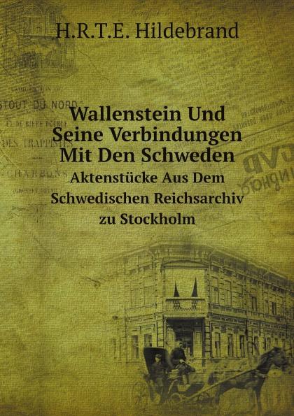H.R.T.E. Hildebrand Wallenstein Und Seine Verbindungen Mit Den Schweden. Aktenstucke Aus Dem Schwedischen Reichsarchiv zu Stockholm