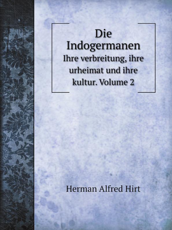 Herman Alfred Hirt Die Indogermanen. Ihre verbreitung, ihre urheimat und ihre kultur. Volume 2