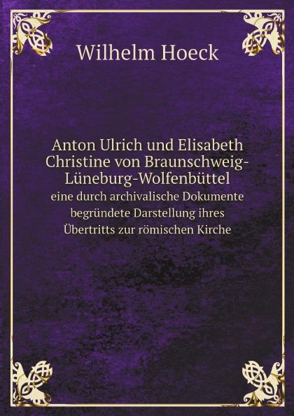 Wilhelm Hoeck Anton Ulrich und Elisabeth Christine von Braunschweig-Luneburg-Wolfenbuttel. eine durch archivalische Dokumente begrundete Darstellung ihres Ubertritts zur romischen Kirche