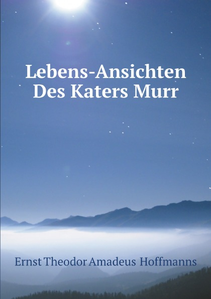 Ernst Theodor Amadeus Hoffmanns Lebens-Ansichten Des Katers Murr ernst theodor amadeus hoffmann lebens ansichten des katers murr isbn 978 5 521 06059 7
