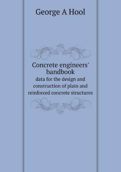 G.A. Hool Concrete engineers. handbook. data for the design and construction of plain and reinforced concrete structures effect of corrosion on reinforced concrete structures