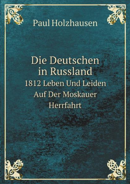 Paul Holzhausen Die Deutschen in Russland. 1812 Leben Und Leiden Auf Der Moskauer Herrfahrt