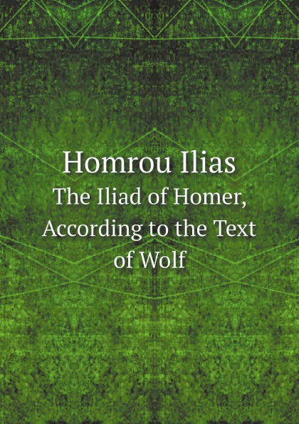 Homer Homrou Ilias. The Iliad of Homer, According to the Text of Wolf homer the iliad