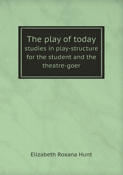 Elizabeth Roxana Hunt The play of today studies in play-structure for the student and the theatre-goer roxana