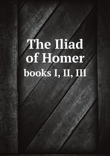 Homer The Iliad of Homer, the first three books: faithfully translated into English hexameters, according to the style and manner of the original homer the iliad