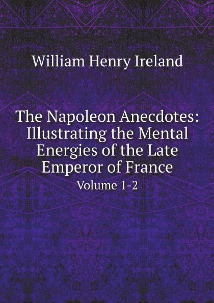 William Henry Ireland The Napoleon Anecdotes: Illustrating the Mental Energies of the Late Emperor of France. Volume 1-2 scott w life of napoleon volume 1