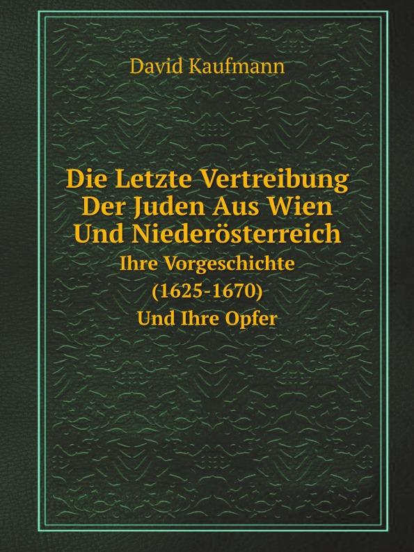 David Kaufmann Die Letzte Vertreibung Der Juden Aus Wien Und Niederosterreich. Ihre Vorgeschichte (1625-1670) Und Ihre Opfer