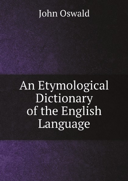 John Oswald An Etymological Dictionary of the English Language francis valpy etymological dictionary of the latin language