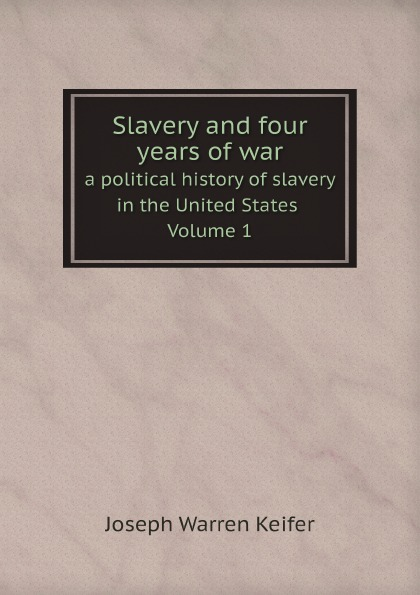 Joseph Warren Keifer Slavery and four years of war a political history of slavery in the United States. Volume 1 maria d weston bessie and raymond or incidents corrected with the civil war in the united states