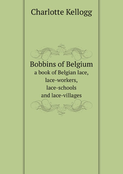 Charlotte Kellogg Bobbins of Belgium. a book of Belgian lace, lace-workers, lace-schools and lace-villages марина сорокина lace of russia vologda lace