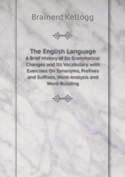 Brainerd Kellogg The English Language. A Brief History of Its Grammatical Changes and Its Vocabulary. with Exercises On Synonyms, Prefixes and Suffixes, Word-Analysis and Word-Building