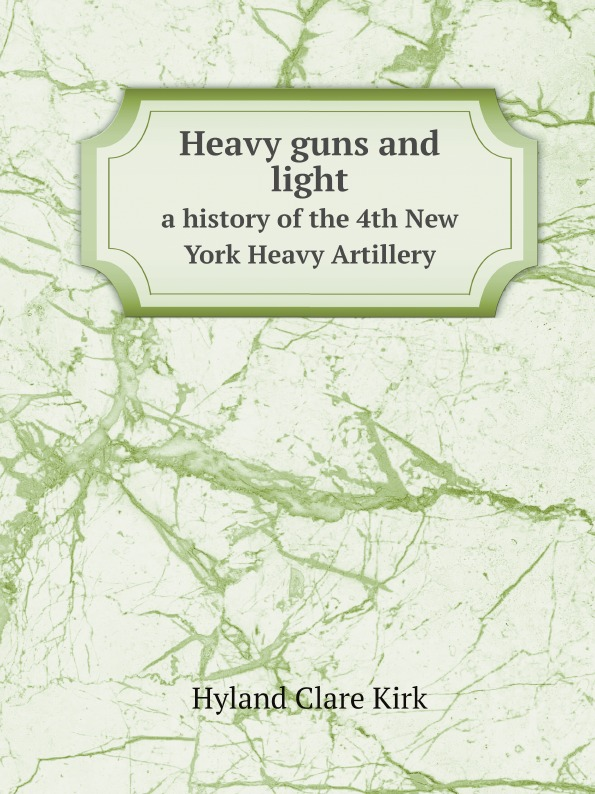 Hyland Clare Kirk Heavy guns and light. a history of the 4th New York Heavy Artillery