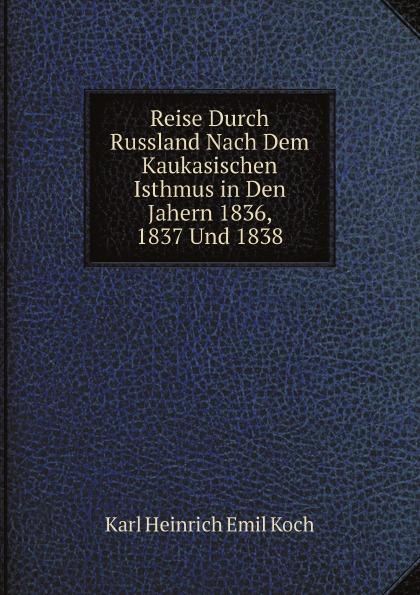 Karl Heinrich Emil Koch Reise Durch Russland Nach Dem Kaukasischen Isthmus in Den Jahern 1836, 1837 Und 1838