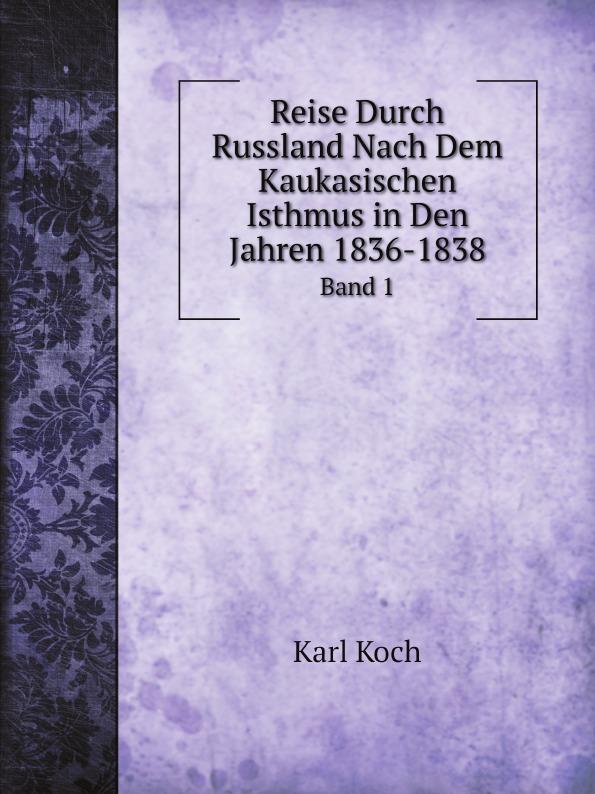 Karl Koch Reise Durch Russland Nach Dem Kaukasischen Isthmus in Den Jahren 1836-1838. Band 1