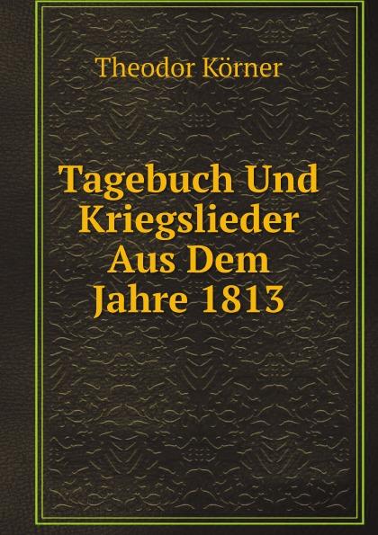 Theodor Körner Tagebuch Und Kriegslieder Aus Dem Jahre 1813
