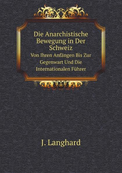 J. Langhard Die Anarchistische Bewegung in Der Schweiz. Von Ihren Anfangen Bis Zur Gegenwart Und Die Internationalen Fuhrer