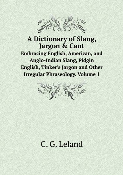 C.G. Leland A Dictionary of Slang, Jargon . Cant. Embracing English, American, and Anglo-Indian Slang, Pidgin English, Tinker.s Jargon and Other Irregular Phraseology. Volume 1