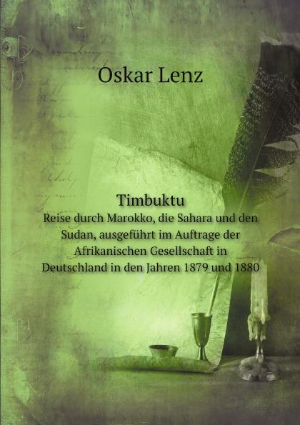 Oskar Lenz Timbuktu. Reise durch Marokko, die Sahara und den Sudan, ausgefuhrt im Auftrage der Afrikanischen Gesellschaft in Deutschland in den Jahren 1879 und 1880 timbuktu