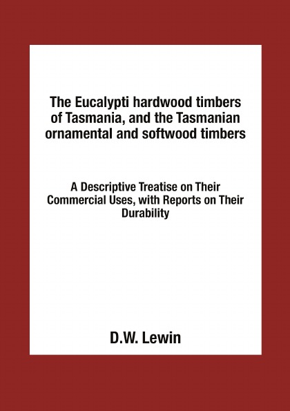 D.W. Lewin The Eucalypti hardwood timbers of Tasmania, and the Tasmanian ornamental and softwood timbers. A Descriptive Treatise on Their Commercial Uses, with Reports on Their Durability andrew gray a treatise on spinning machinery
