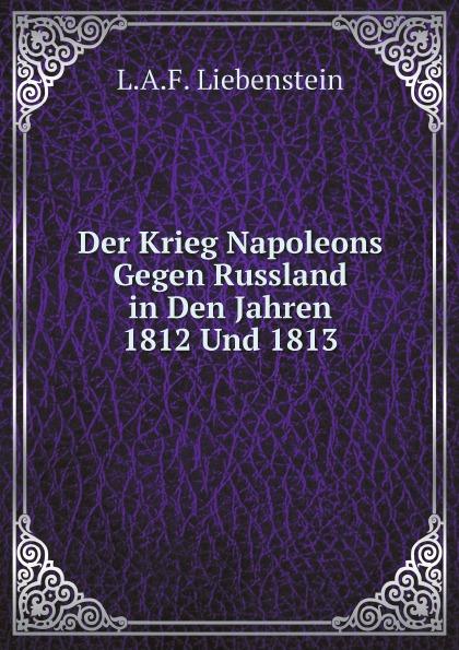 L.A.F. Liebenstein Der Krieg Napoleons Gegen Russland in Den Jahren 1812 Und 1813